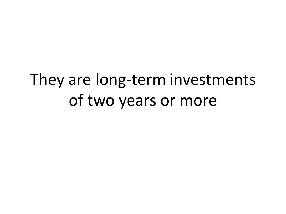 They are long-term investments of two years or more