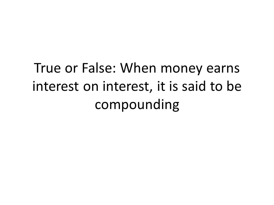 True or False: When money earns interest on interest, it is said to be compounding