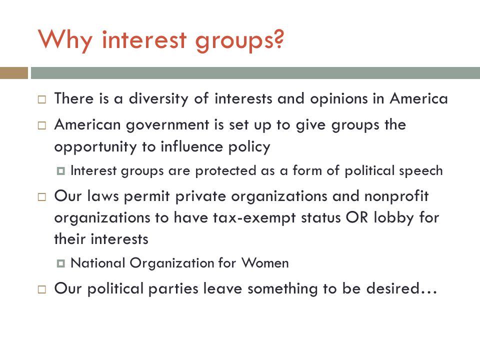 Why interest groups There is a diversity of interests and opinions in America.