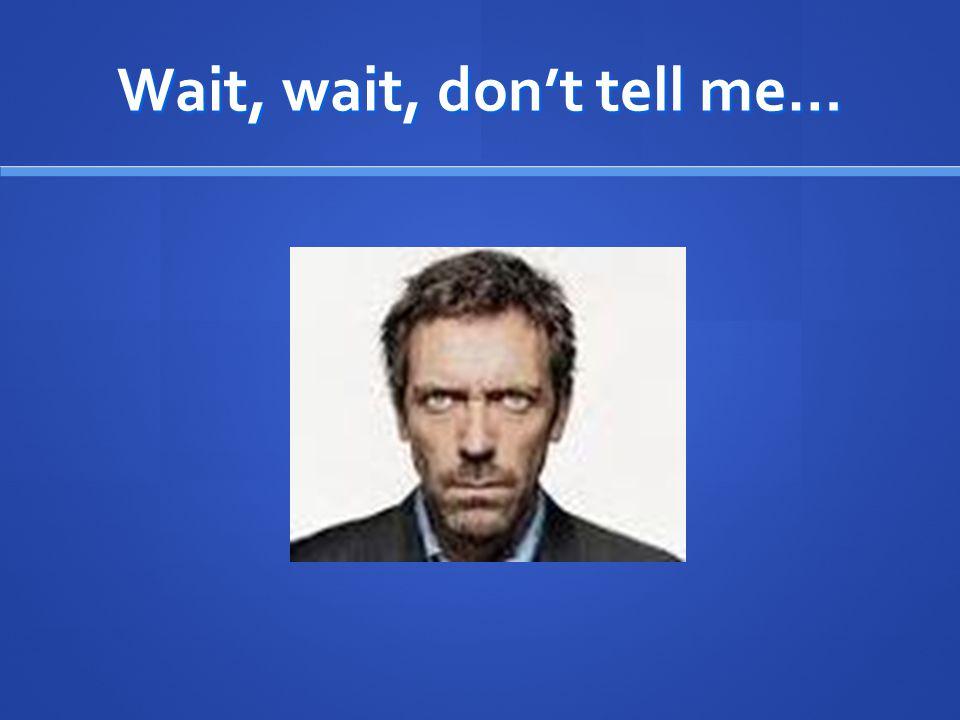 Wait, wait, don't tell me…