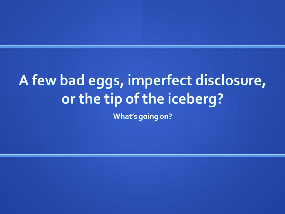 A few bad eggs, imperfect disclosure, or the tip of the iceberg