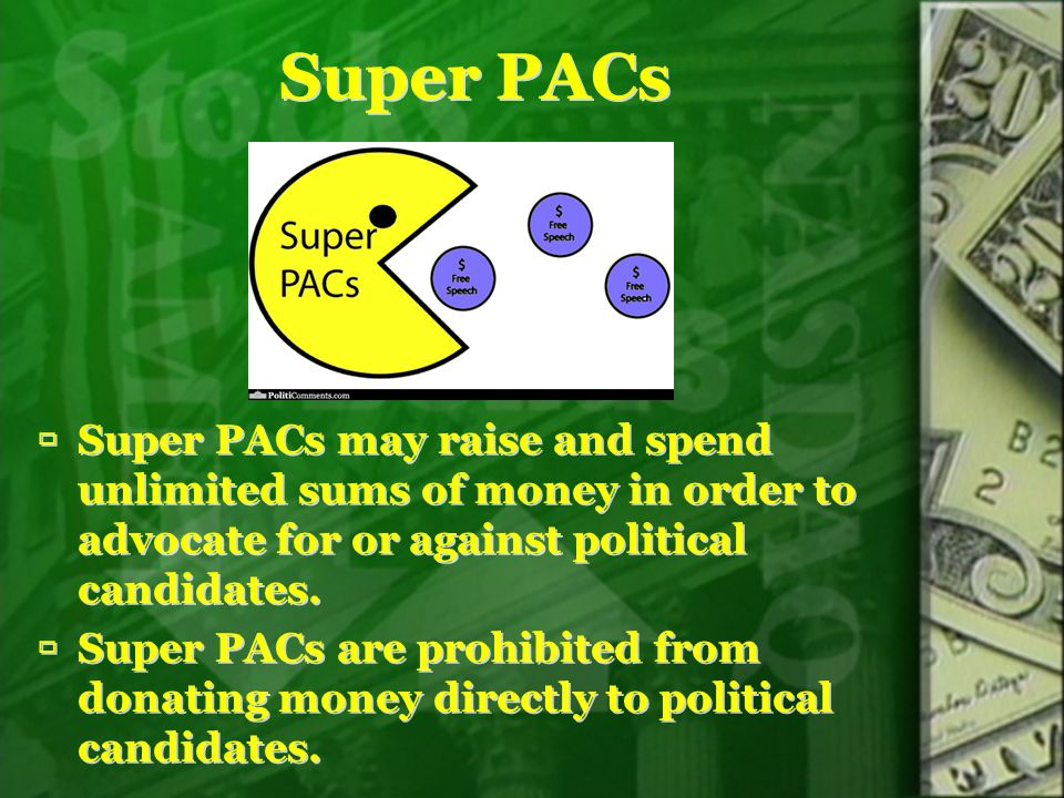 Super PACs Super PACs may raise and spend unlimited sums of money in order to advocate for or against political candidates.