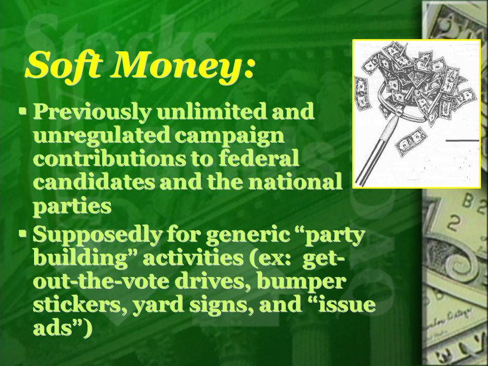 Soft Money: Previously unlimited and unregulated campaign contributions to federal candidates and the national parties.