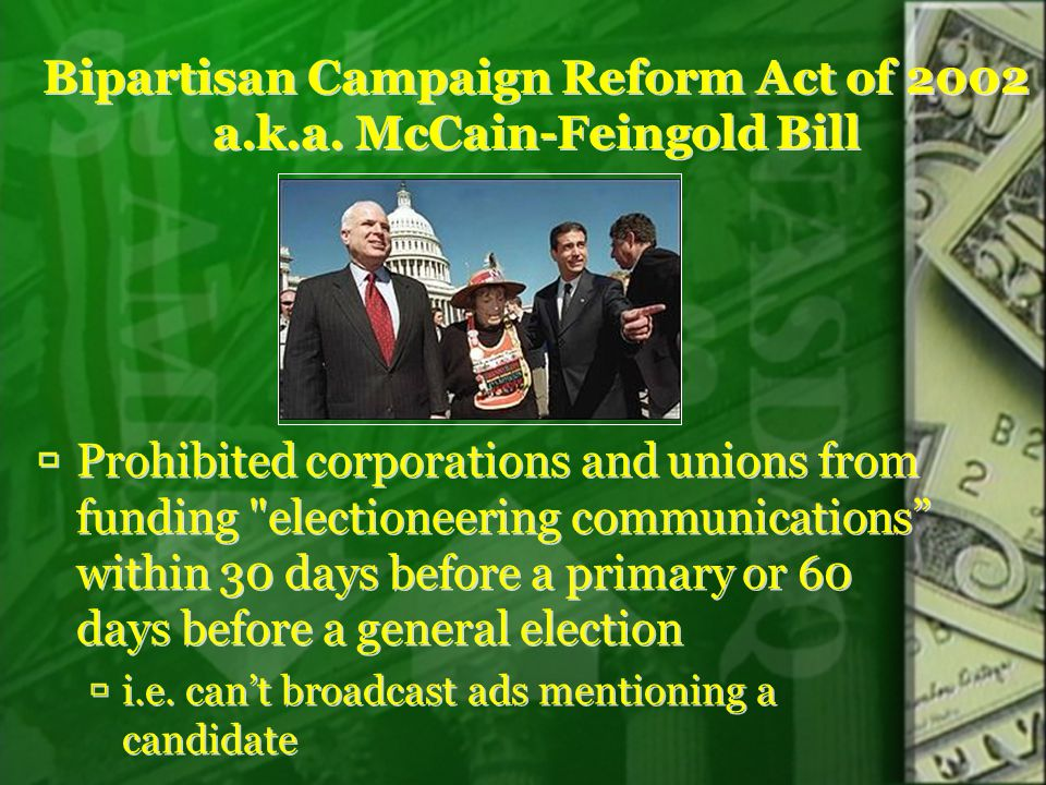 Bipartisan Campaign Reform Act of 2002 a.k.a. McCain-Feingold Bill