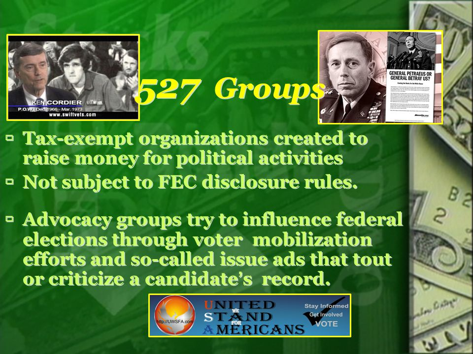 527 Groups Tax-exempt organizations created to raise money for political activities. Not subject to FEC disclosure rules.