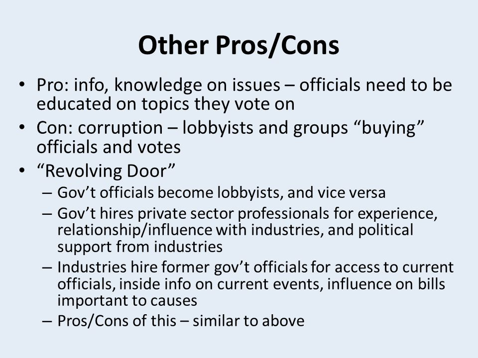 Other Pros/Cons Pro: info, knowledge on issues – officials need to be educated on topics they vote on.
