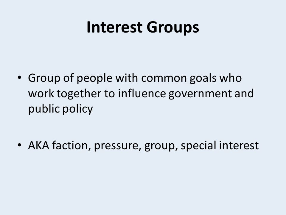 Interest Groups Group of people with common goals who work together to influence government and public policy.