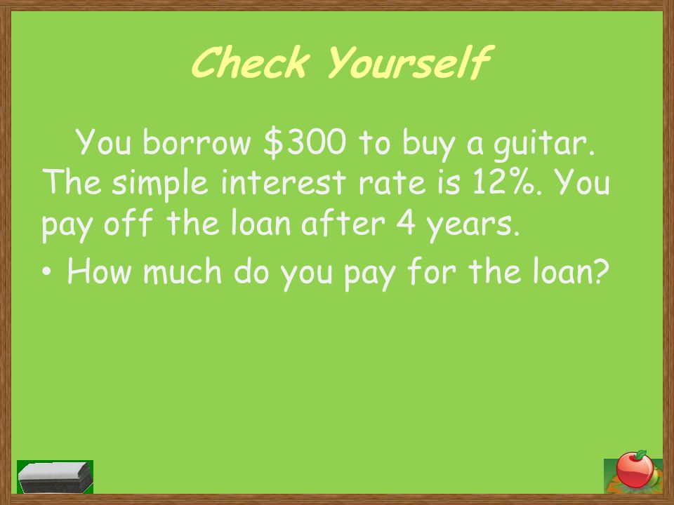 Check Yourself You borrow $300 to buy a guitar. The simple interest rate is 12%. You pay off the loan after 4 years.