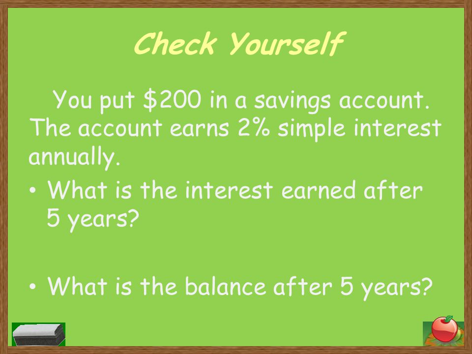 Check Yourself You put $200 in a savings account. The account earns 2% simple interest annually. What is the interest earned after 5 years