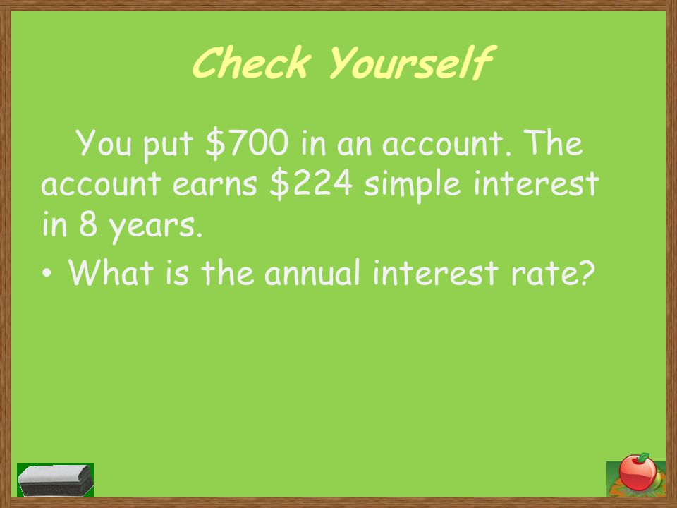 Check Yourself You put $700 in an account. The account earns $224 simple interest in 8 years.