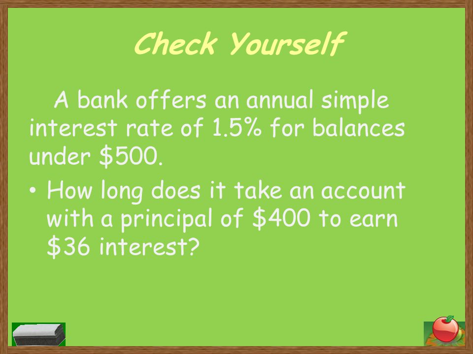 Check Yourself A bank offers an annual simple interest rate of 1.5% for balances under $500.