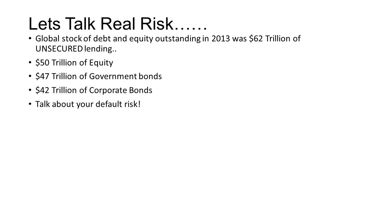 Lets Talk Real Risk…… Global stock of debt and equity outstanding in 2013 was $62 Trillion of UNSECURED lending..