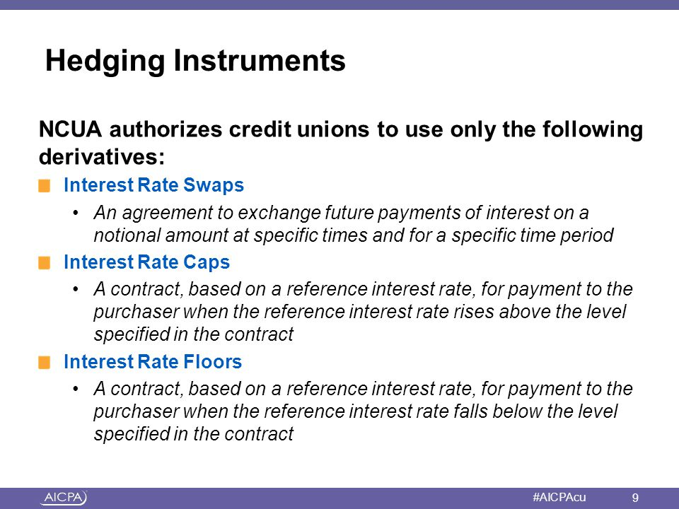 Hedging Instruments NCUA authorizes credit unions to use only the following derivatives: Interest Rate Swaps.