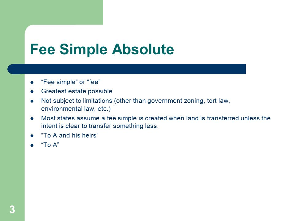 Fee Simple Absolute Fee simple or fee Greatest estate possible