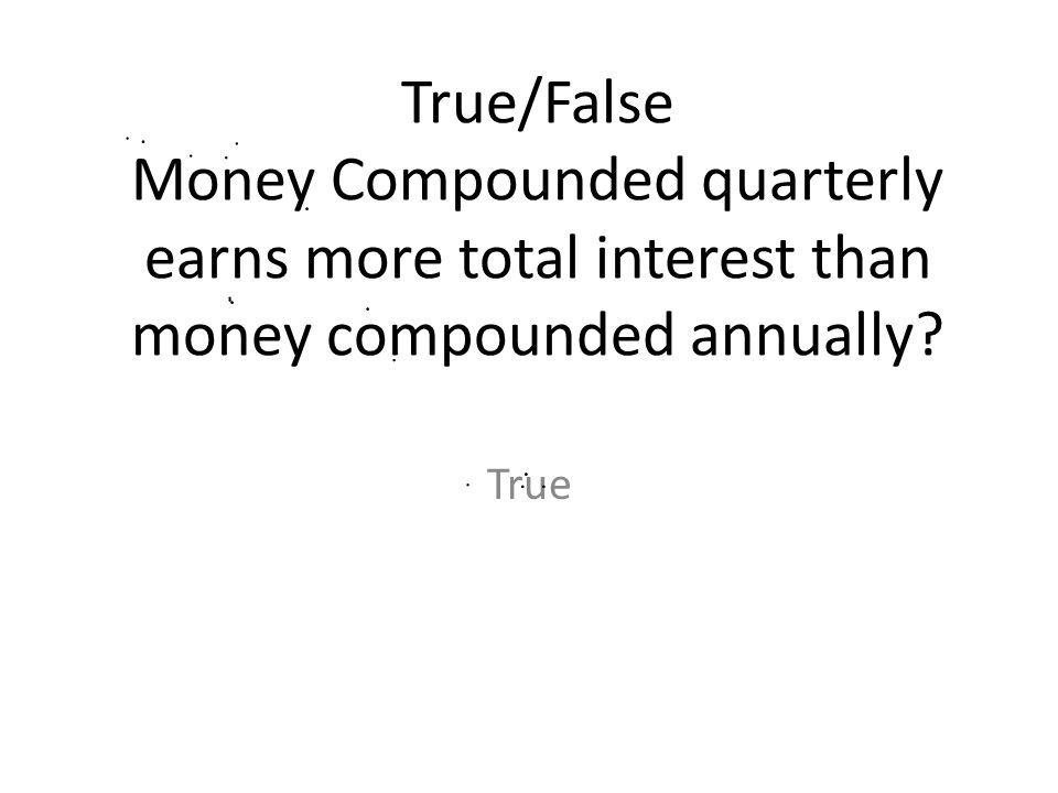 True/False Money Compounded quarterly earns more total interest than money compounded annually