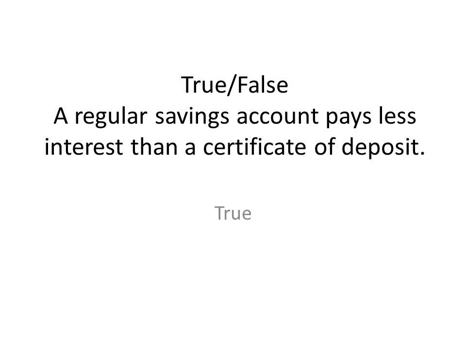 True/False A regular savings account pays less interest than a certificate of deposit.