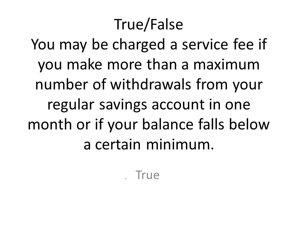True/False You may be charged a service fee if you make more than a maximum number of withdrawals from your regular savings account in one month or if your balance falls below a certain minimum.