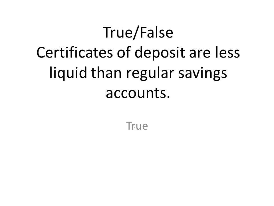 True/False Certificates of deposit are less liquid than regular savings accounts.