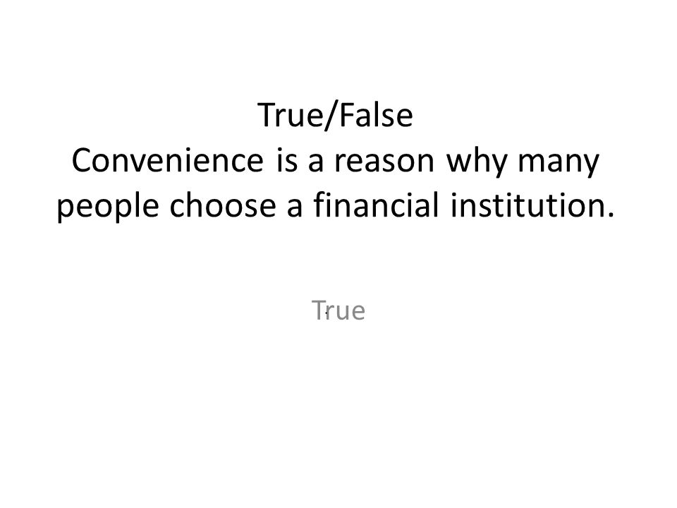 True/False Convenience is a reason why many people choose a financial institution.