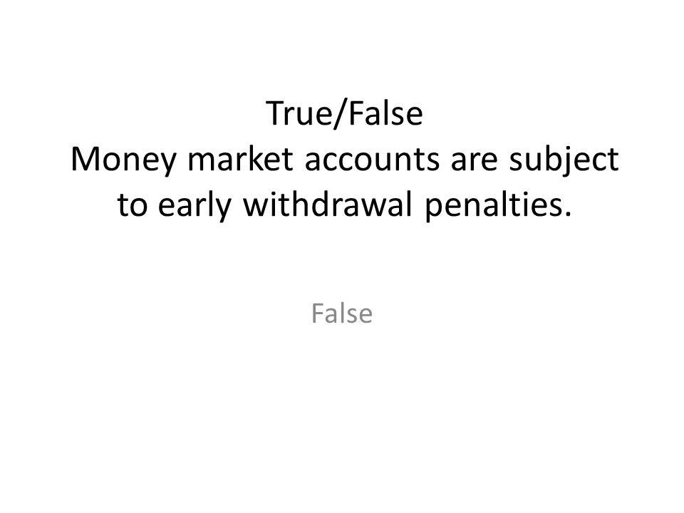 True/False Money market accounts are subject to early withdrawal penalties.