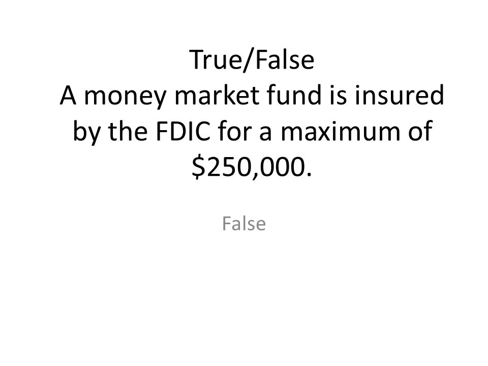 True/False A money market fund is insured by the FDIC for a maximum of $250,000.