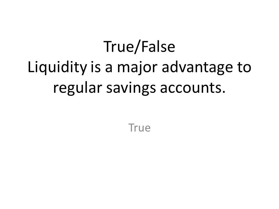 True/False Liquidity is a major advantage to regular savings accounts.