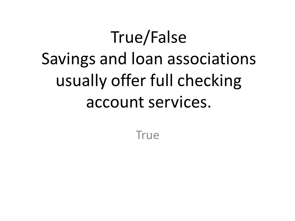 True/False Savings and loan associations usually offer full checking account services.