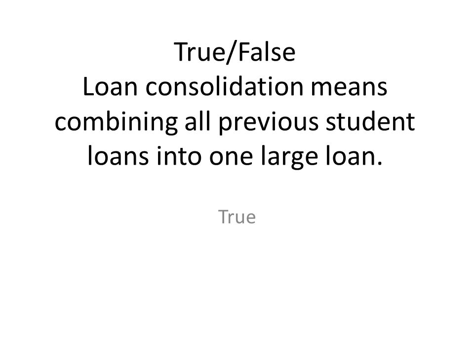 True/False Loan consolidation means combining all previous student loans into one large loan.