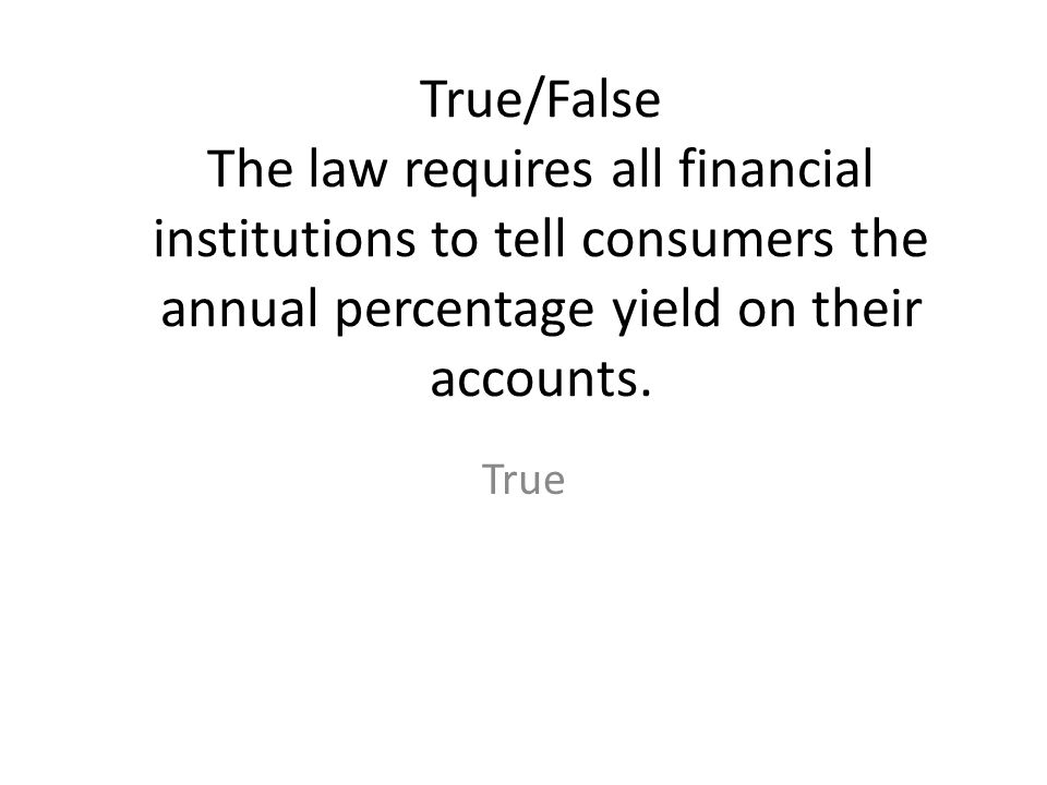 True/False The law requires all financial institutions to tell consumers the annual percentage yield on their accounts.