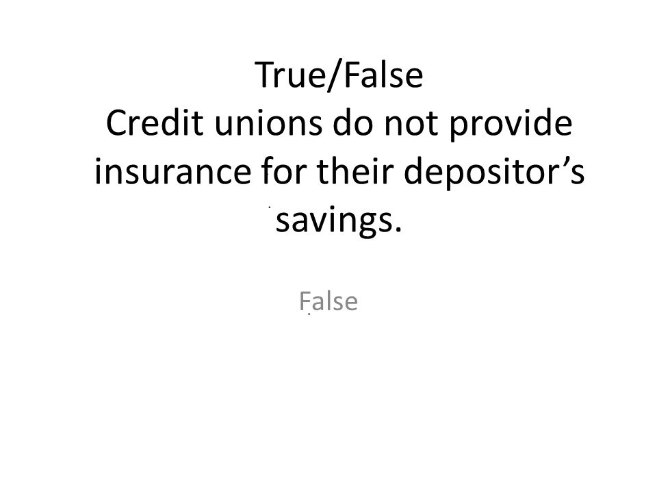 True/False Credit unions do not provide insurance for their depositor's savings.
