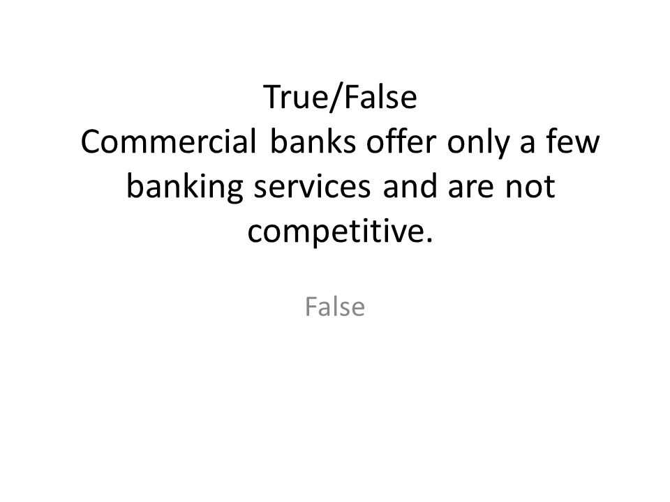 True/False Commercial banks offer only a few banking services and are not competitive.