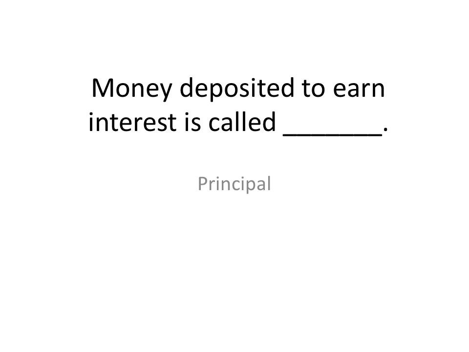 Money deposited to earn interest is called _______.