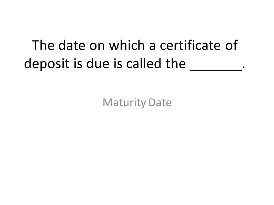 The date on which a certificate of deposit is due is called the _______.