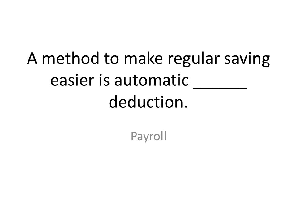 A method to make regular saving easier is automatic ______ deduction.
