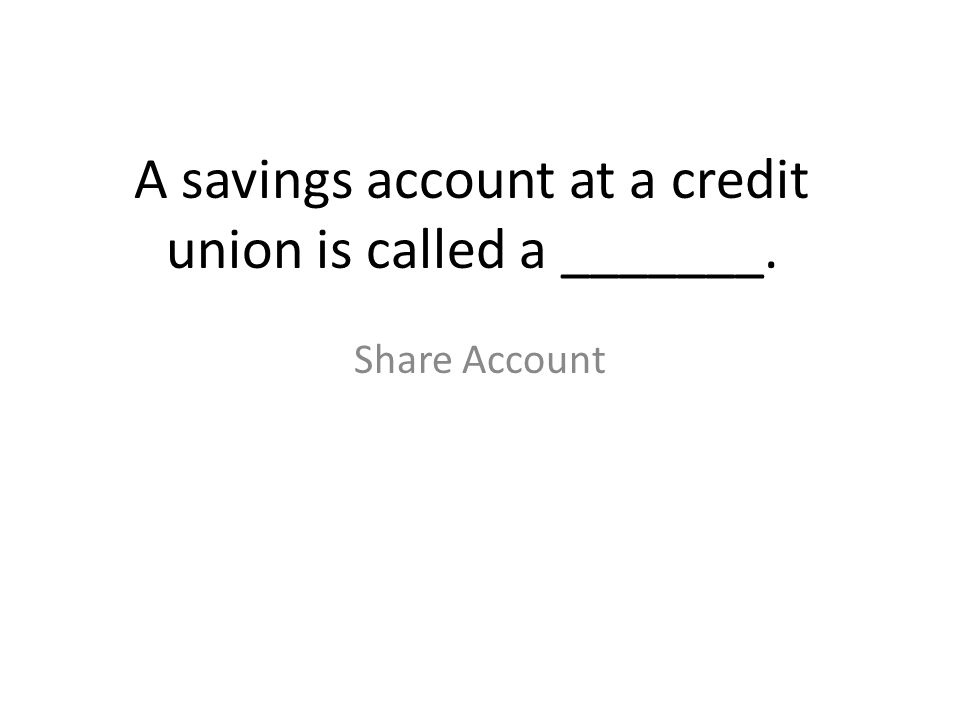 A savings account at a credit union is called a _______.