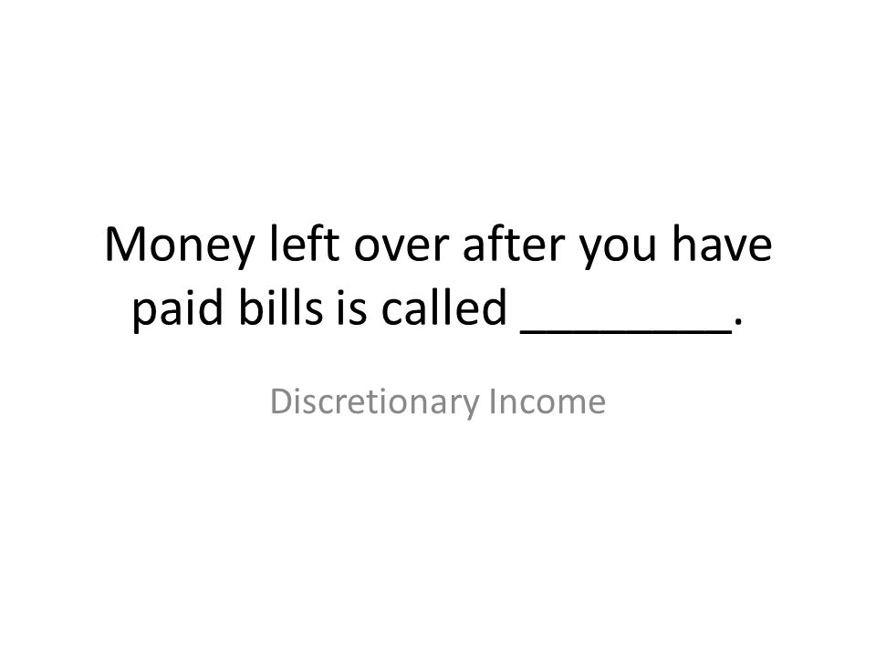 Money left over after you have paid bills is called ________.