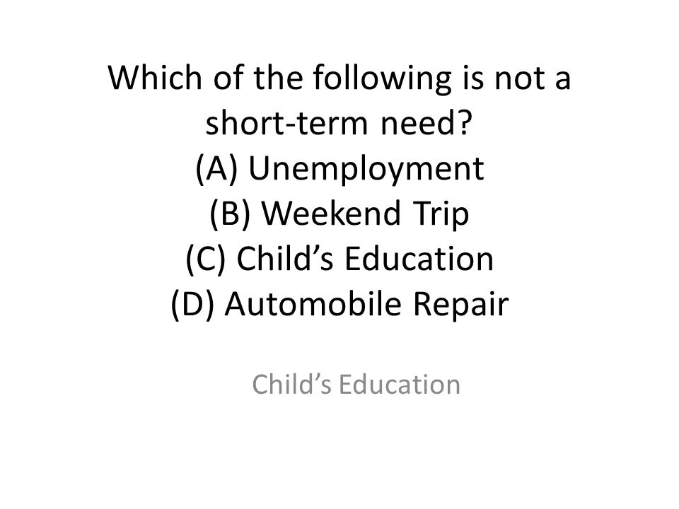 Which of the following is not a short-term need
