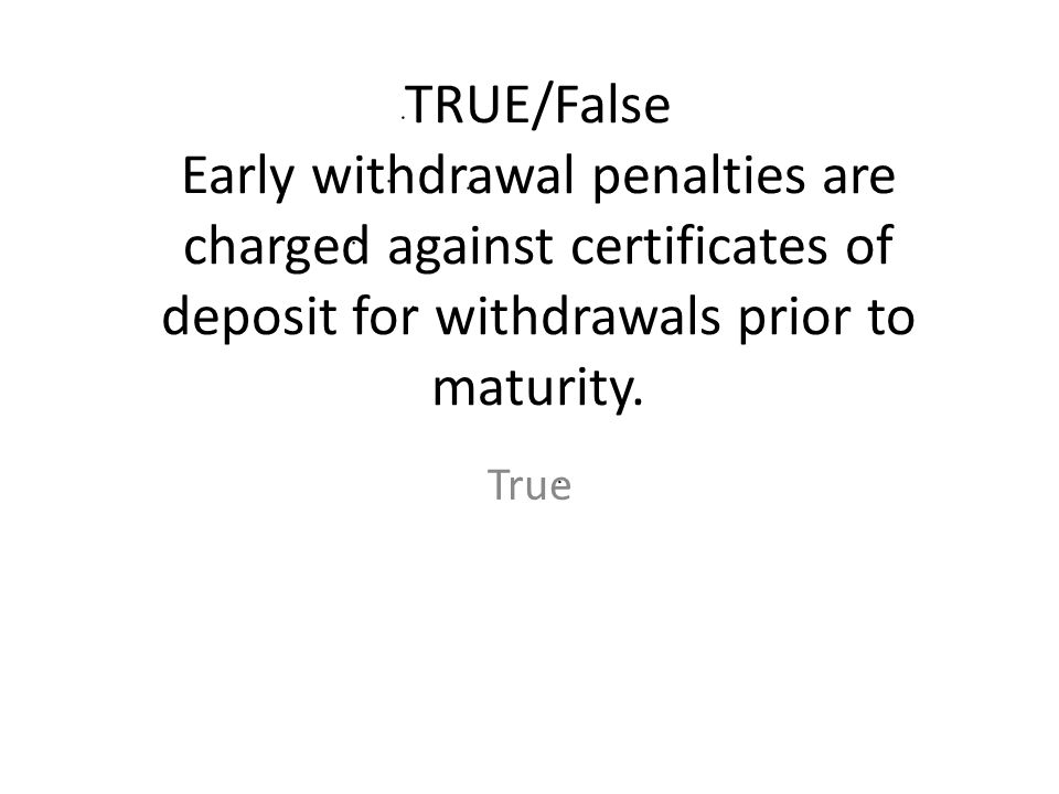 TRUE/False Early withdrawal penalties are charged against certificates of deposit for withdrawals prior to maturity.