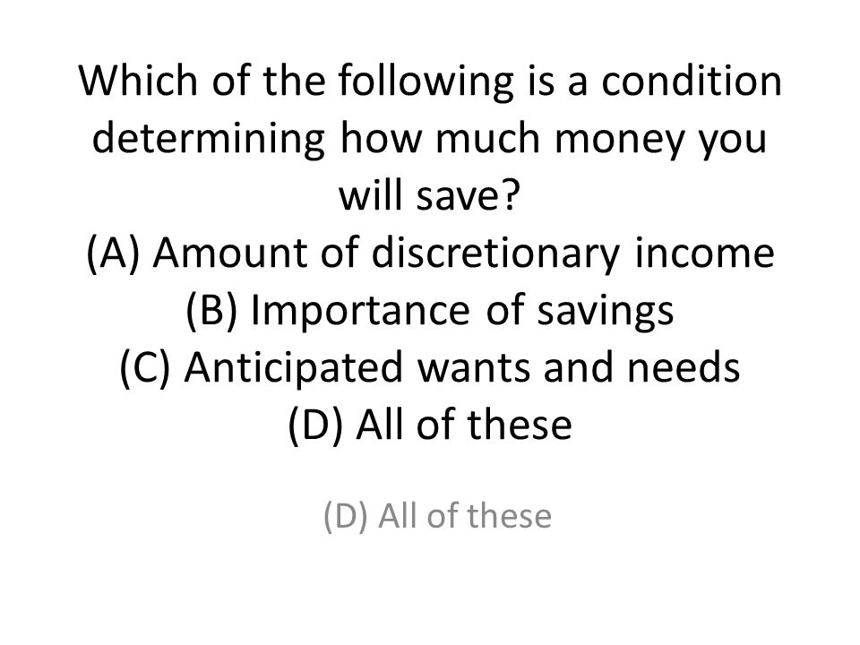 Which of the following is a condition determining how much money you will save (A) Amount of discretionary income (B) Importance of savings (C) Anticipated wants and needs (D) All of these