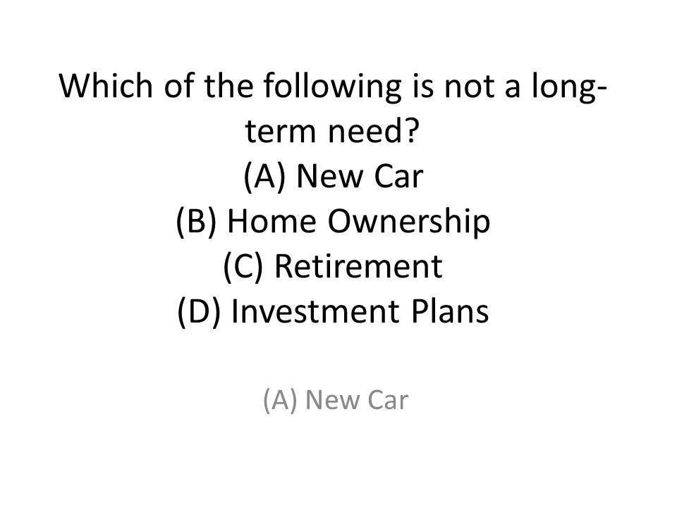 Which of the following is not a long-term need