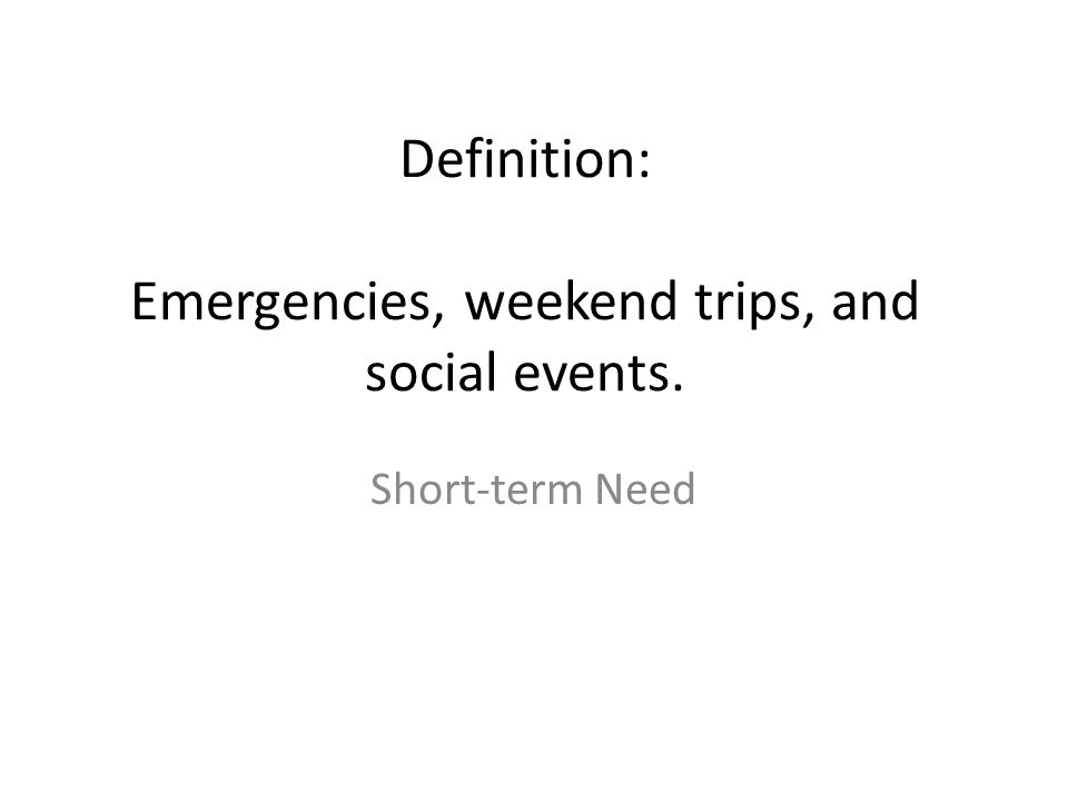 Definition: Emergencies, weekend trips, and social events.