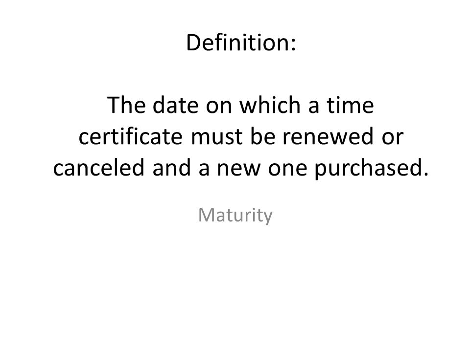 Definition: The date on which a time certificate must be renewed or canceled and a new one purchased.