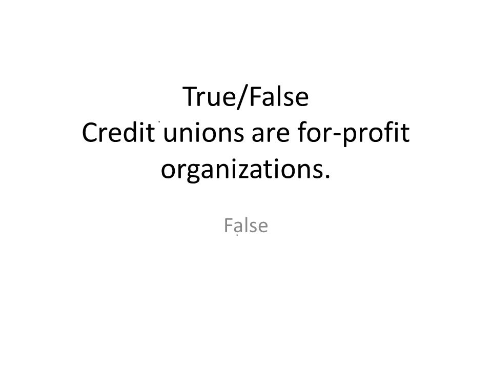 True/False Credit unions are for-profit organizations.