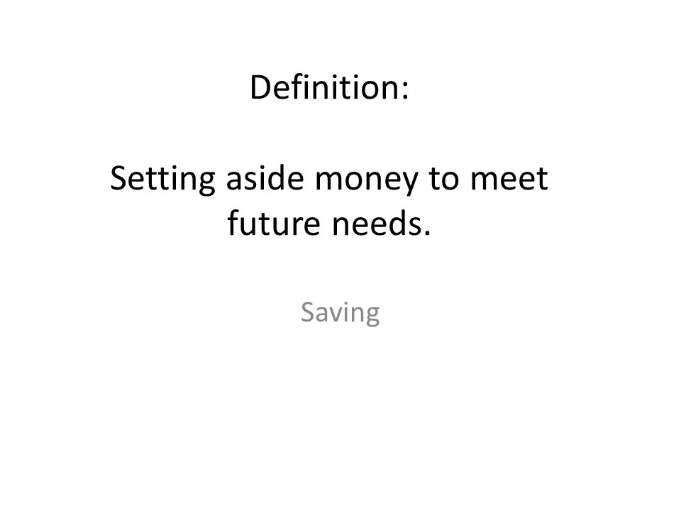 Definition: Setting aside money to meet future needs.
