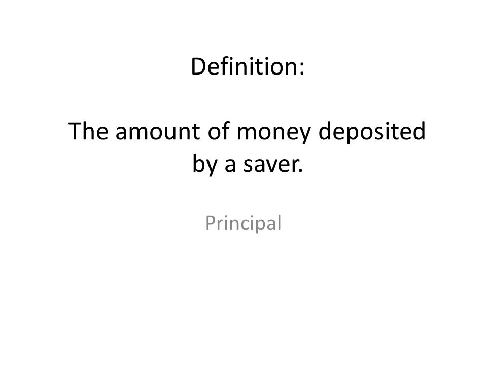 Definition: The amount of money deposited by a saver.