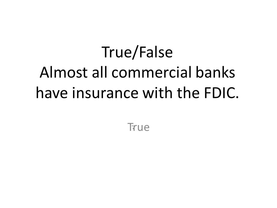 True/False Almost all commercial banks have insurance with the FDIC.