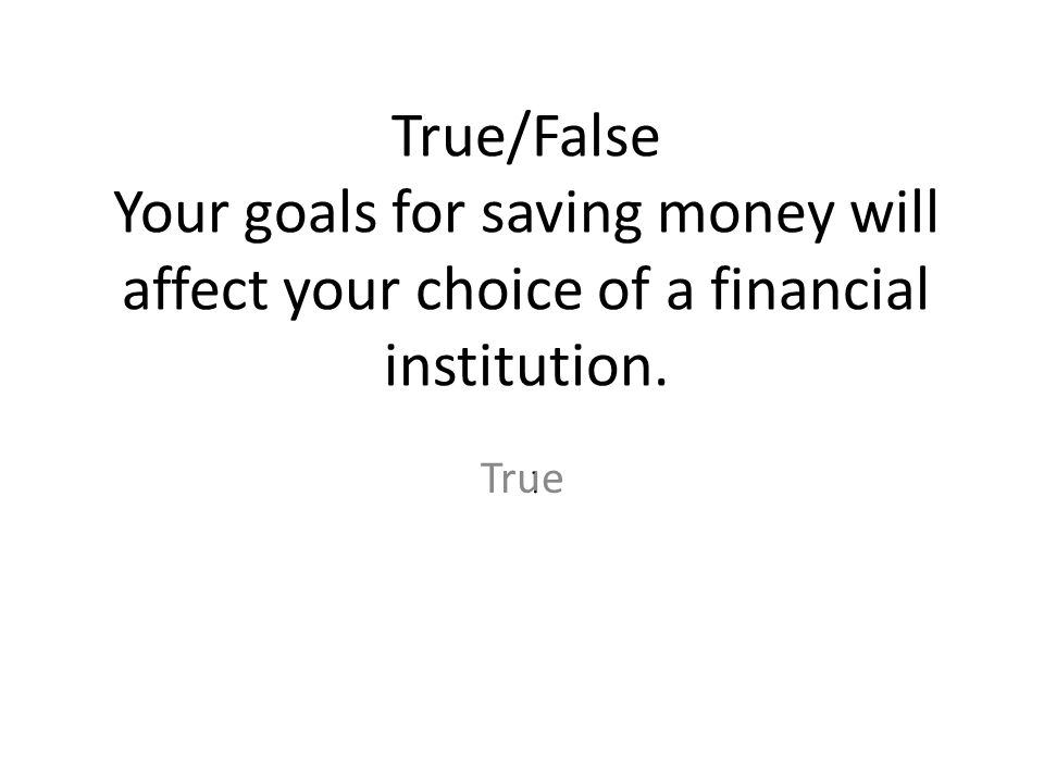 True/False Your goals for saving money will affect your choice of a financial institution.