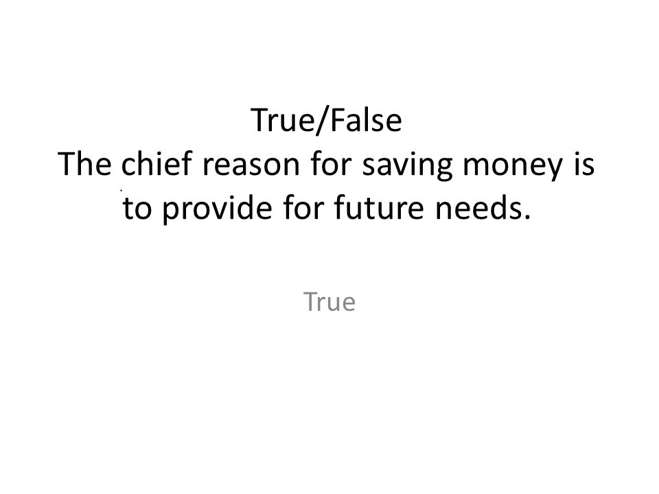 True/False The chief reason for saving money is to provide for future needs.
