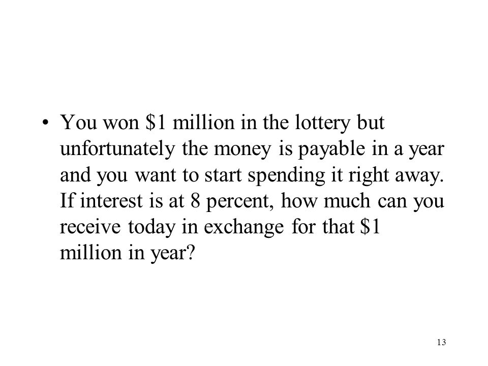 You won $1 million in the lottery but unfortunately the money is payable in a year and you want to start spending it right away.