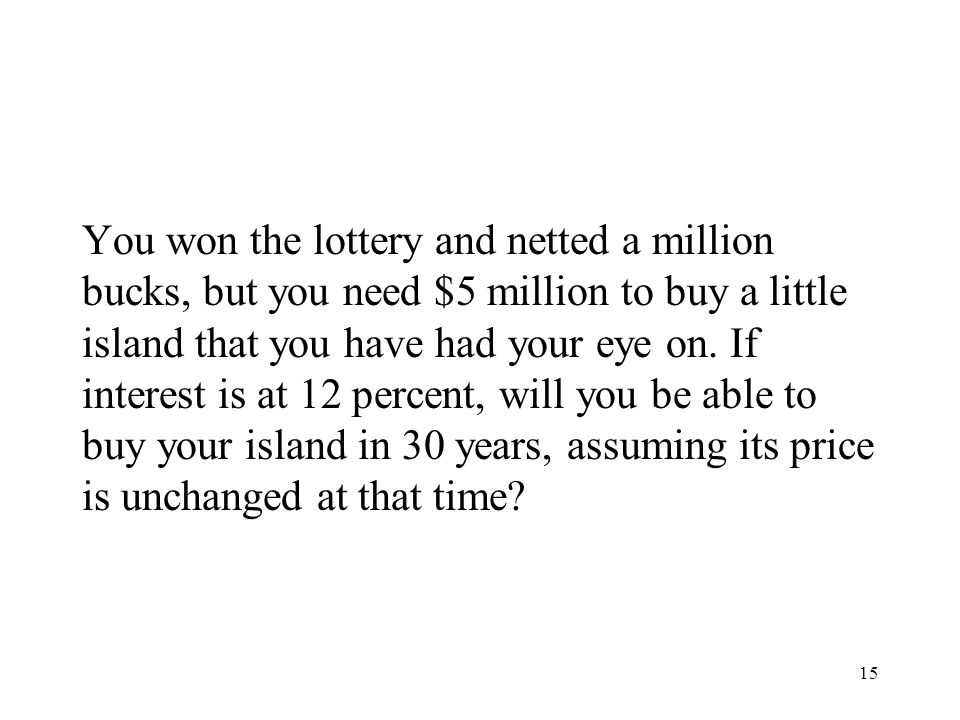 You won the lottery and netted a million bucks, but you need $5 million to buy a little island that you have had your eye on.
